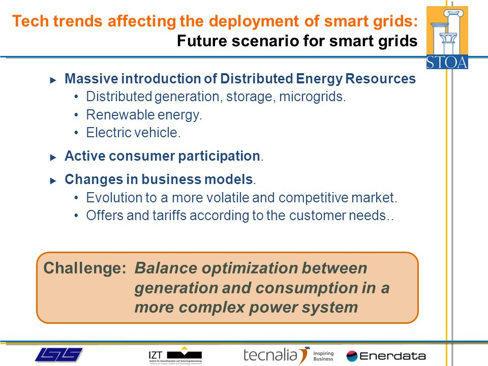 Tech trends affecting the deployment of smart grids: Integration of renewables Central control Business as usual Central control 2012 Capacity 2020 Central Generation Transmission networks DER Distribution networks Central Generation Transmission networks DG Distribution networks Central Generation Transmission networks DER Distribution networks Central Generation Transmission networks Distribution networks Passive Control Centralised Control Renewables Fit & Forget Generation Central Distribution and Transmission networks Distributed Control Renewables Integration Source:
