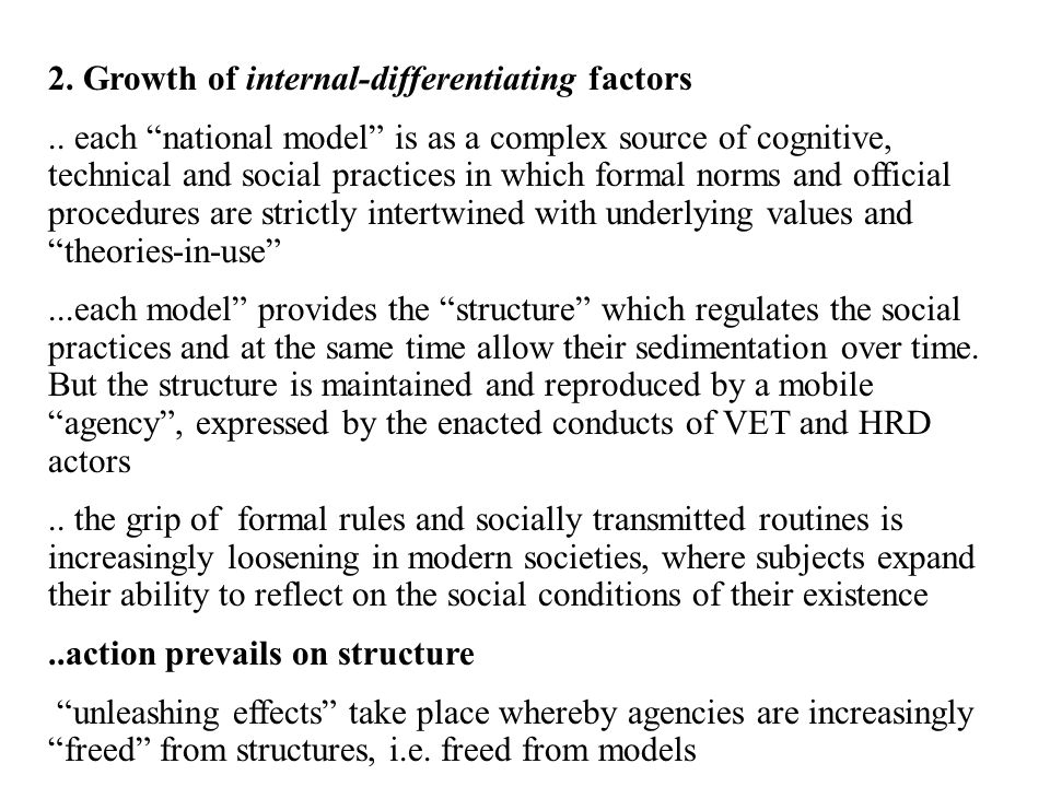 Both the external-homogenising and the internal-differentiating factors seem in action for VET and HRD models in Europe …in HRD several homogenising isomorphic drivers are in place due to the networking of the organisational control chains and to the memetic effect of the diffusion of ideas, fashions or even fads …as shown in a recent research study, HRD tends to play a new role, more of service provider for organisational areas and production lines (regarding services such as training, career paths design, counselling, etc..) than of central (corporate) human resource management..for instance, HRD practitioners do recognise the meaning of the learning organisation but do not recognise any specific model attached to it, while tend to treat it as an open construct covering different practices for competence development and problem- solving