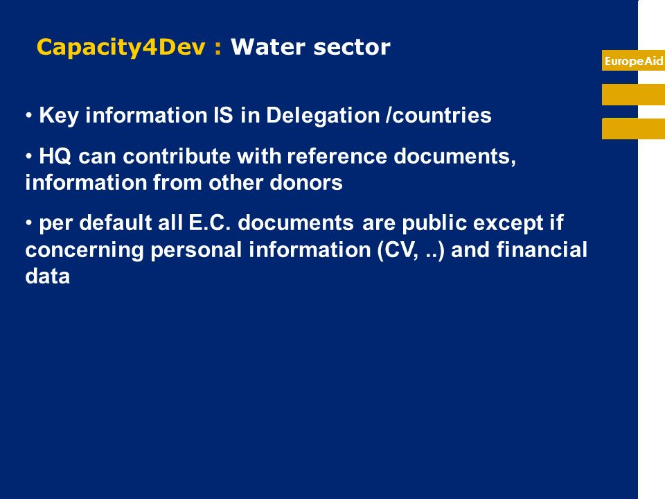 EuropeAid Capacity4Dev : Water sector (2) proposed orientations 2 Groups : - Public Group on Water and Sanitation : open to external members (free consultation but membership required to contribute) - Waternet internal EC staff only : restricted to internal staff (Del + HQ) First focus on : - library : recover and improve the current WaterNet content + what YOU will bring to the system !.