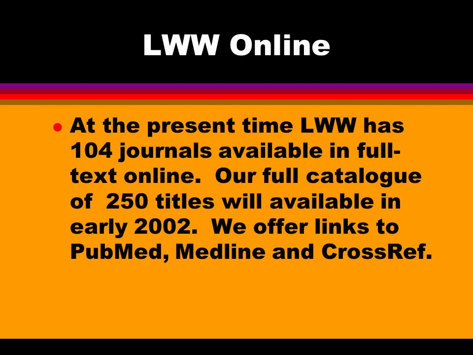 Range and Scope l LWWOnline covers a broad spectrum of specialities, publishing some of the most prestigious medical and health science journals in the world.