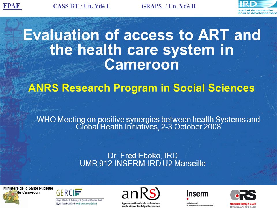 A scientific answer to the challenges of Public Health Context Continuous decrease in prices of ARV in Cameroon A new policy of decentralization A national and international issue An objective Evaluate an ongoing process and propose objective insights ANRS research program includes 4 projects : –Decentralization of ARV access in Africa: Evaluation of the treatment of patients on ARV in district hospitals using a streamlined follow-up approach (STRATALL) –Impact of the Cameroonian access to ARV program on the treatment and living conditions of the HIV infected population (EVAL) –The problem of access to ART in Cameroon.