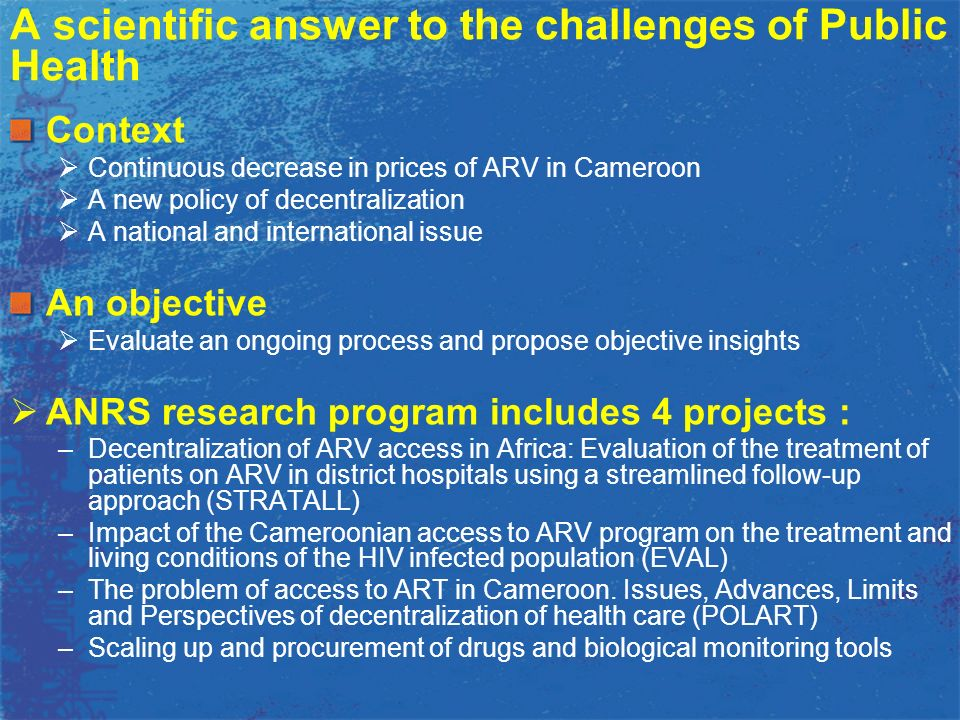 Objectives Evaluation of the Impact of access to ARV on the living conditions of PLWHA –Adherence and medical effectiveness –Quality of Life –Risky sexual behaviors Evaluation of the impact on the health system –Impact on medical knowledge and practice –Changes introduced in the organization of Health Care Methods Quantitative –Cross-sectional survey among 3151 HIV+ adults and 317 healthcare personnel included in 27 treatment centers –Data capture of treatment centers characteristics Qualitative : Semi-structured interviews of patients and healthcare staff EVAL ANRS 12 116 Pr.