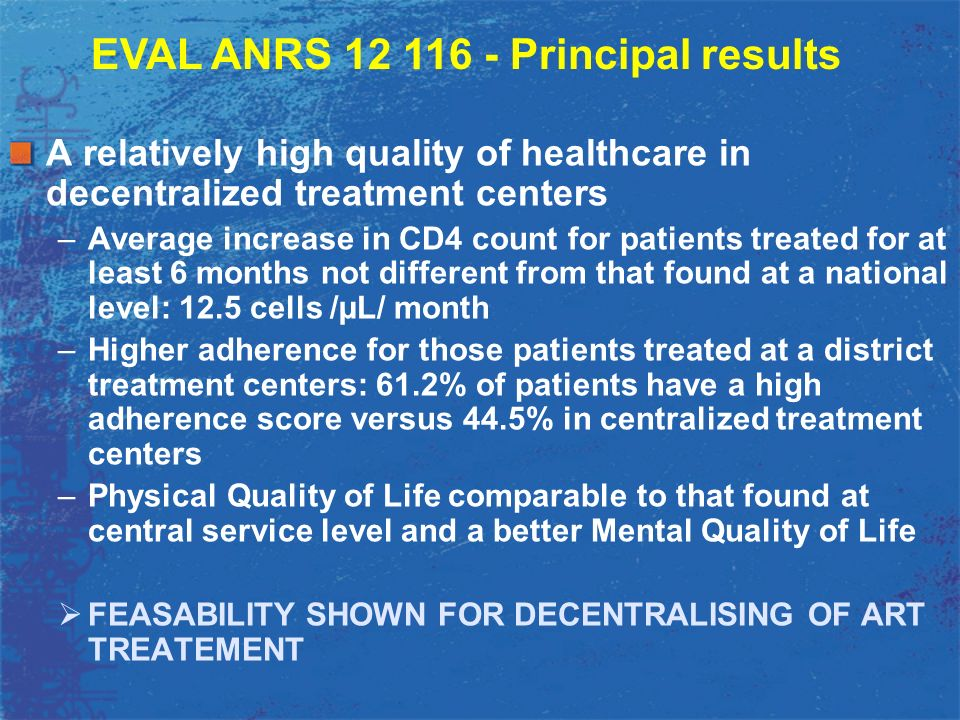 Organizational or Structural factors limit the effectiveness of treatment centers -Disruptions of ARV and reagent supply for CD4 examinations -Lack of psychosocial support by specialized personnel (social workers) -Insufficient numbers of doctors in the HIV team –Lack of procedures for task delegation from physicians to nurses EVAL ANRS 12 116 - Principal results