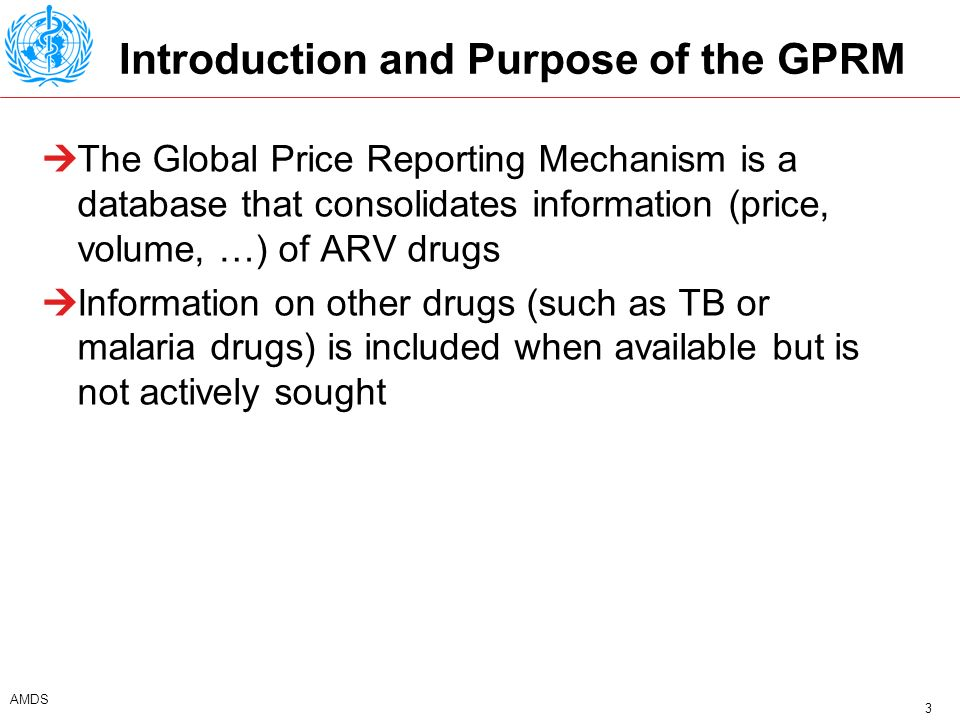 4 AMDS Background Procurement decision makers should know their potential suppliers and the price they should expect to pay for their products Existing information sources include: Sources and prices by UNICEF/WHO/MSF/UNAIDS Untangling the web by MSF The GFATM Price Reporting Mechanism Indicative prices announced by procurement organisations (IDA) or foundations (CHAI) With exception of the GFATM Price Reporting Mechanism these information tools record quotes by suppliers and don t record volumes transacted.