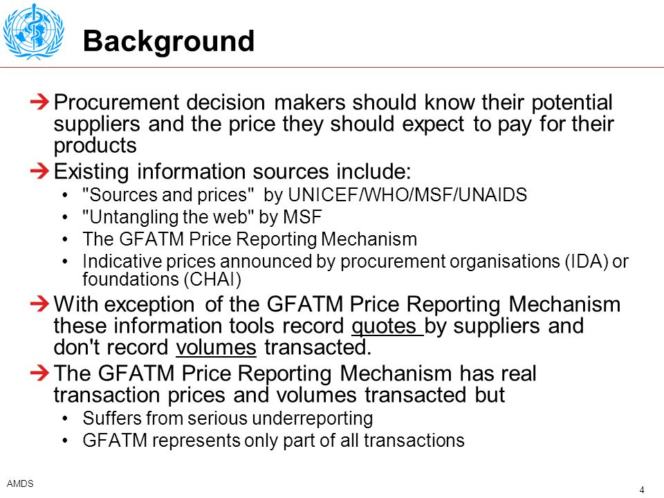 5 AMDS Objectives of the GPRM Put a significant volume of developing country transaction prices of ARVs in the public domain Inform procurement decisions by characterising the different players (suppliers /buyers), their weight in the market and the price they are obtaining/charging Collect essential information to forecast the future of the developing country ARV market