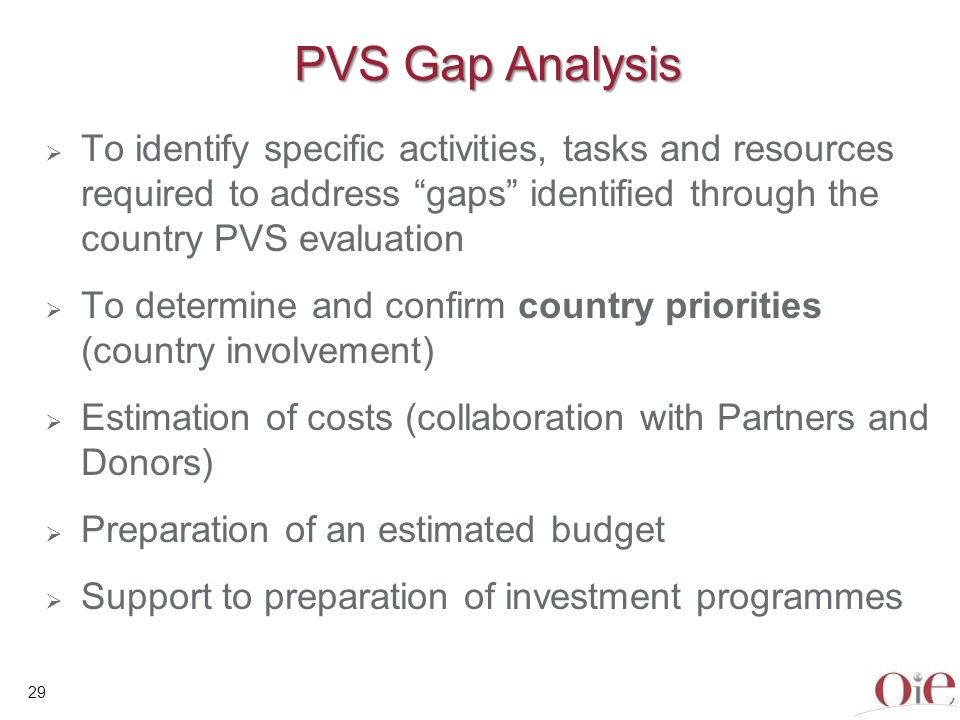 30 PVS Gap Analysis mission a PVS Gap a PVS Gap Analysis mission facilitates the definition of countrys Veterinary Services objectives in terms of compliance with OIE quality standards, suitably adapted to national constraints and priorities.