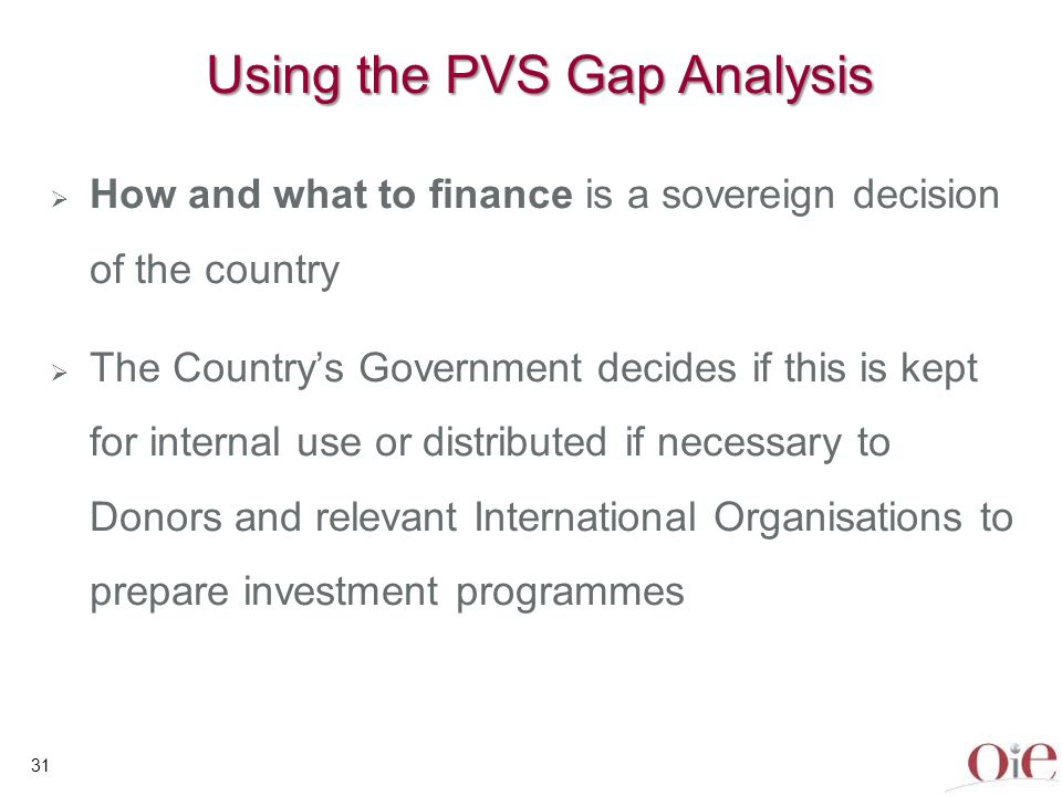 32 Using the PVS Gap Analysis In country discussions with the relevant Minister, other Ministries, Ministry of Finance, Prime Minister, Head of State, National Parliament, depending on the context of the country Round tables, in the country, with Donor Agencies and International Organisations, incl.