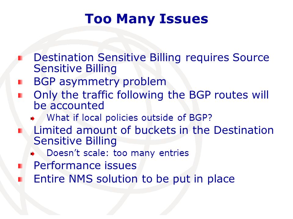 Destination Sensitive Billing Conclusion/feedback from customers: too many issues not realistically deployable -> back to some sort of flat rate Benoits concern: If we bill per AS-PATH and each AS get a piece of the pie, people will create new AS and try to attract traffic Bad for the internet performance