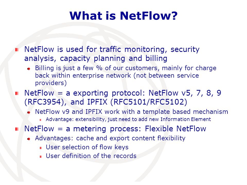 Flexible NetFlow: Potential Key Fields IPv4 IP (Source or Destination) Payload Size Prefix (Source or Destination) Packet Section (Header) Mask (Source or Destination) Packet Section (Payload) Minimum-Mask (Source or Destination) TTL Protocol Options bitmap Fragmentation Flags Version Fragmentation Offset Precedence IdentificationDSCP Header LengthTOS Total Length Interface Input Output Flow Sampler ID Direction Source MAC address Destination MAC address Dot1q VLAN Source VLAN Layer 2 IPv6 IP (Source or Destination) Payload Size Prefix (Source or Destination) Packet Section (Header) Mask (Source or Destination) Packet Section (Payload) Minimum-Mask (Source or Destination) DSCP ProtocolExtension Headers Traffic ClassHop-Limit Flow LabelLength Option HeaderNext-header Header LengthVersion Payload Length Dest VLAN Dot1q priority