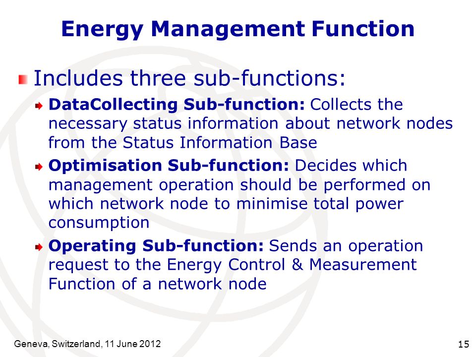 Combination models of functions Energy Control & Measurement Function Status Information Base Energy Management Function Equipment level Network level Device level (A) Local loop model Energy Management Function Energy Management Function (Global) (C) Combined loop model (B) Global loop model Network node Network Management Server Status Information Base Equipment level Network level Device level Status Information Base Energy Management Function (Local) Equipment level Network level Device level Network Management Server Network node Energy Control & Measurement Function Energy Control & Measurement Function e.g., to control device clock according to the traffic e.g., the routing which assigns least power consumption route e.g., energy-based routing, where global loop aggregates the traffic routes, and local loop puts the node to sleep in case of no traffic Geneva, Switzerland, 11 June 2012 16