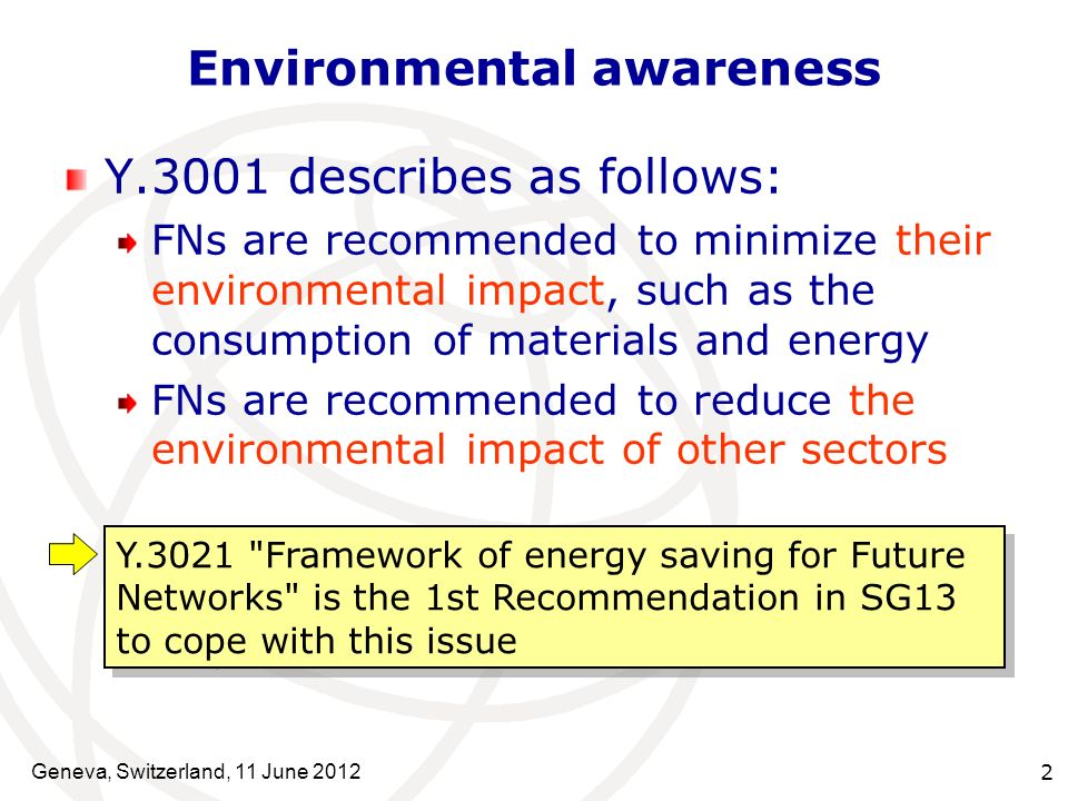Environmental awareness one of key objectives in FN Y.3021 Key component corresponding to Energy Consumption Position of Y.3021 in FN Service awareness Data awareness Social and economic awareness Environmental awareness Energy Consumption Optimization Service Universalization Economic Incentives Service Diversity Functional Flexibility Virtualization of Resources Network Management Mobility Reliability and Security Data Access Identification 4 Objectives and 12 Design Goals in FN (Y.3001) Y.3021 (Energy saving) Geneva, Switzerland, 11 June 2012 3