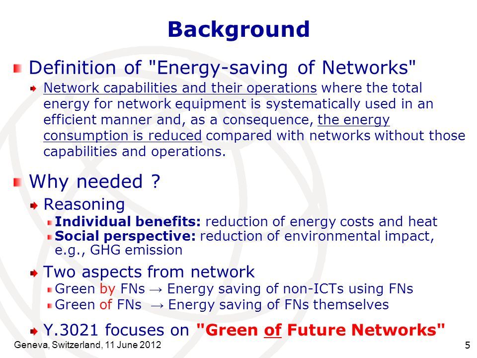 Network energy consumption In global environment, IP traffic is estimated to increase by 34% every year IP traffic of 2025 will be 350 times that of 2005 Accordingly, network energy consumption in 2025 is predicted to be 6.2 times the 2005 level The share among all industries will also increase Energy Consumption 20052010201520202025 IP Traffic 350 times (Traffic) 6.2 times (Energy) Energy saving of networks is becoming more important Prediction in global environment Geneva, Switzerland, 11 June 2012 6