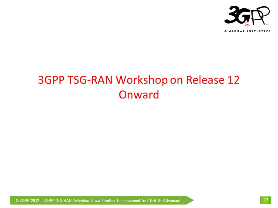© 3GPP 2012 3GPP TSG-RAN Activities toward Further Enhancement for LTE/LTE-Advanced 14 Scope of The Workshop Scope of the workshop was approved at RAN#55 meeting in March 2012 as follows: The goal of the workshop is to investigate what are the main changes that could be brought forward to evolve RAN toward Release 12 and onward.
