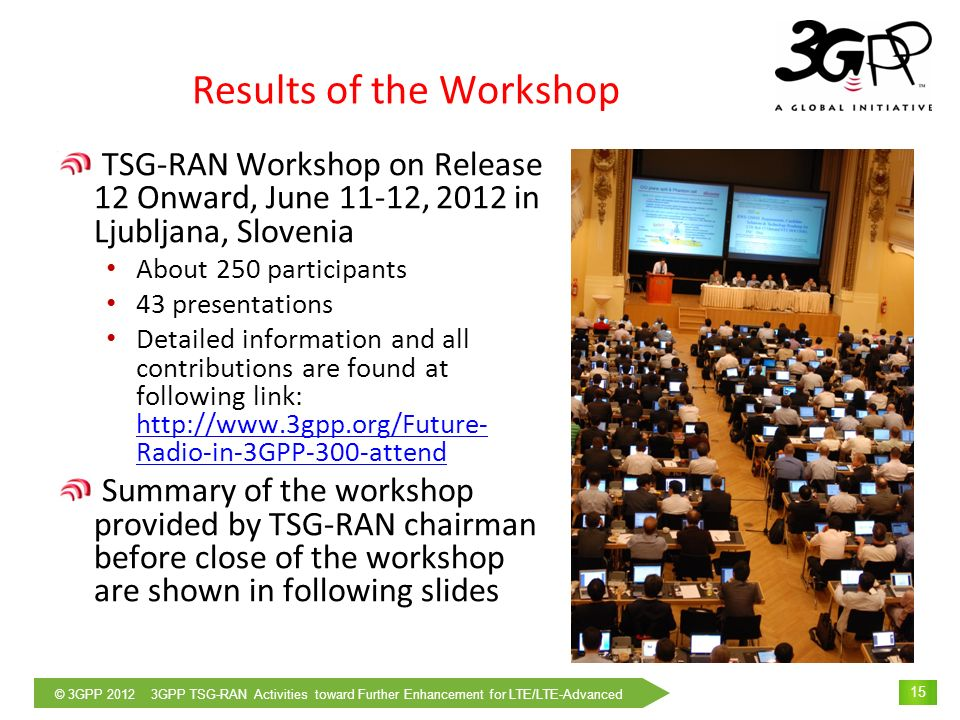© 3GPP 2012 3GPP TSG-RAN Activities toward Further Enhancement for LTE/LTE-Advanced 16 Summary of the Workshop Requirements Common and converged requirements identified Capacity increase to cope with traffic explosion Energy saving Cost efficiency Support for diverse application and traffic types Higher user experience/data rate Backhaul enhancement