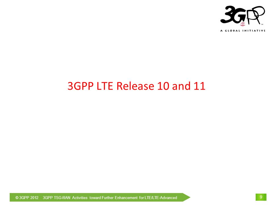 © 3GPP 2012 3GPP TSG-RAN Activities toward Further Enhancement for LTE/LTE-Advanced 10 Key Features in Release 10 Support of Wider Bandwidth(Carrier Aggregation) Use of multiple component carriers(CC) to extend bandwidth up to 100 MHz Common physical layer parameters between component carrier and LTE Rel-8 carrier Improvement of peak data rate, backward compatibility with LTE Rel-8 Advanced MIMO techniques Extension to up to 8-layer transmission in downlink Introduction of single-user MIMO up to 4-layer transmission in uplink Enhancements of multi-user MIMO Improvement of peak data rate and capacity Heterogeneous network and eICIC(enhanced Inter-Cell Interference Coordination) Interference coordination for overlaid deployment of cells with different Tx power Improvement of cell-edge throughput and coverage Relay Type 1 relay supports radio backhaul and creates a separate cell and appear as Rel.