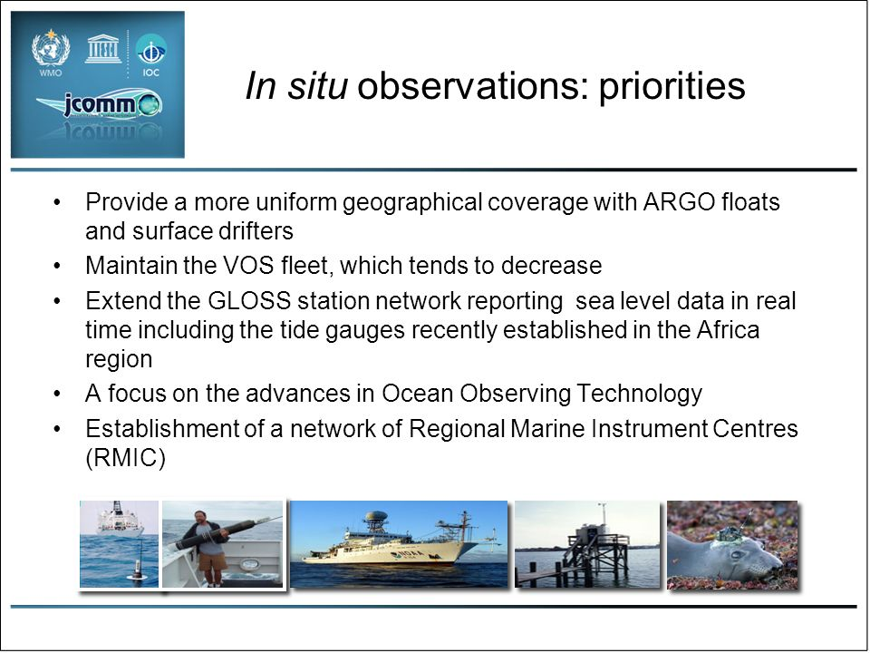 Observations: deliverables & challenges Pilot projects –Wave measurement intercomparisons –Low-cost wave buoy technology development –Enhanced capacity and reduced cost for marine telecommunications –Capacity building workshops Regional Marine Instrument Centres –Enhanced national & regional capabilities in marine instrumentation and maintenance Participation in WIGOS –Delivery of all marine/ocean data to WIS –Standards and best practices in marine observation