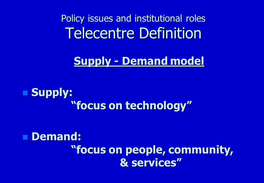 Policy issues and institutional roles Telecentre Definition Supply - Demand model