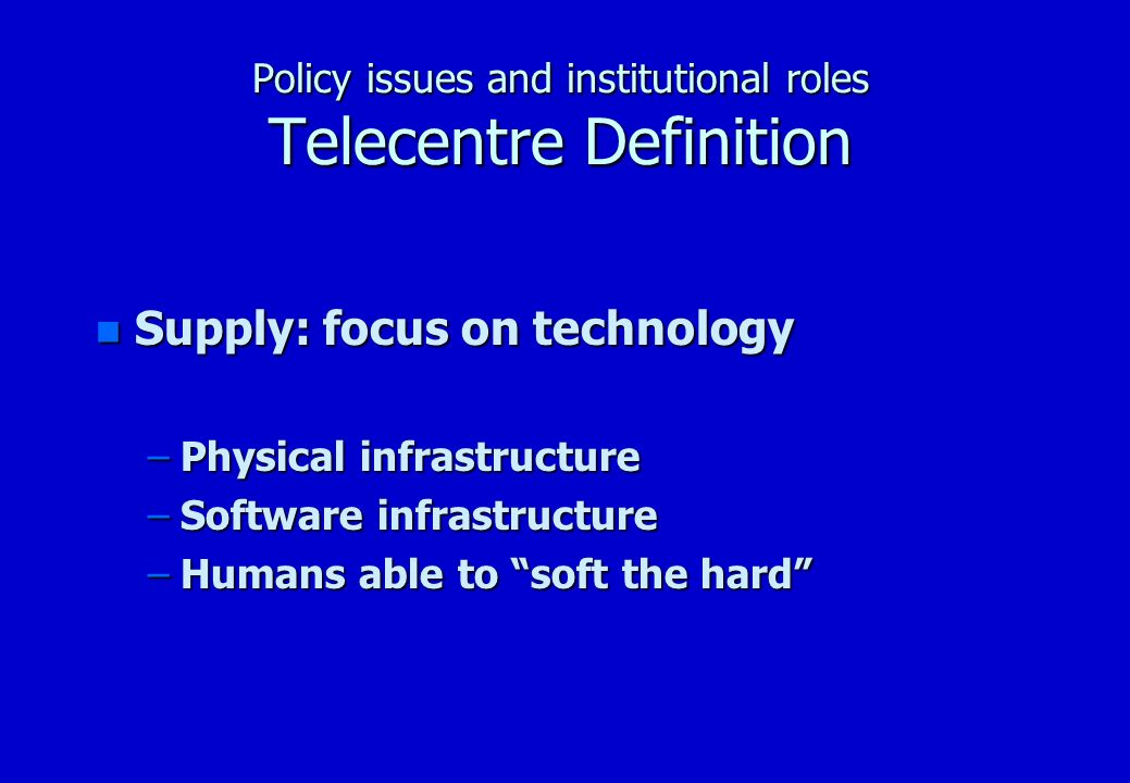 Policy issues and institutional roles Telecentre Definition n Demand: focus on people, community & services –social demand (need vs.