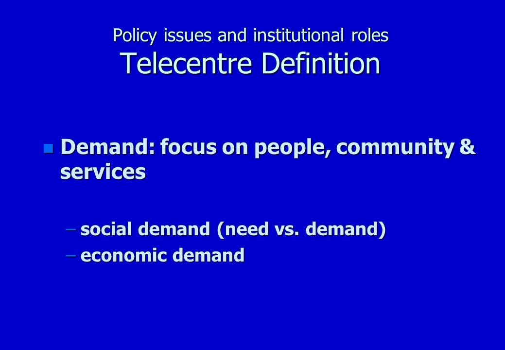 Policy issues and institutional roles Telecentre Definition n Demand: focus on people, community & services –Tele-services –Telecentre value added services –Telecentre value added network services –Info-structure