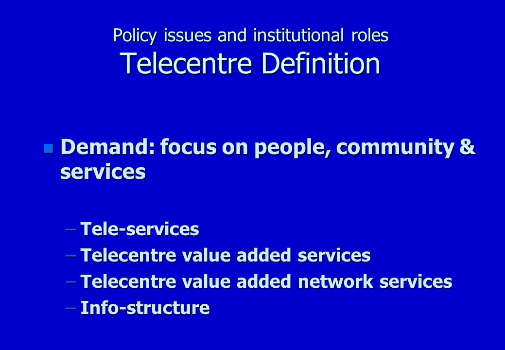 Policy issues and institutional roles Telecentre definition SupplyDemand Focus on TechnologyFocus on community Telecentre TechnologyTelecentre Value Added Services Physical InfrastructureInfostructure Backbone infrastructure of Telkom Electronic Commerce Radio Network (GSM & Others) Tele-Education Telecentre Hardware Tele-Medicine Tele-Health Government Information Systems Software Infrastructure Systems -welfare -pensions Business and management systems -local government information Operational systems and software -SALGA Computer software applications Post Office -SAPOS -Public information terminal (PIT) Human Capital/ Training Independent Electoral Commission -Infrastructure sharing Training in basic technical skills Banking Training in management tools & systems -Grameen Bank Process learning (learning institution) -Prosperity Bank Telecentre