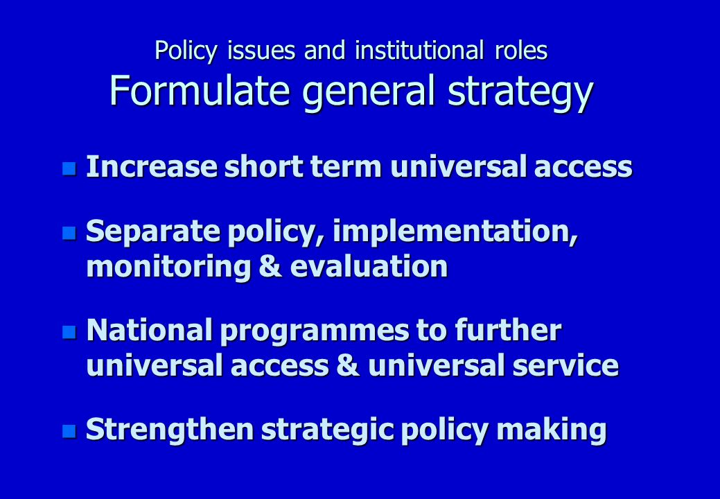 Policy issues and institutional roles Formulate general strategy n Increase short term universal access –smaller is cheaper is faster –use what you have (resources in place): n other government departments n private sector n donor experience and funding –diversify offer more than one type of telecentre –where there was chaos, let there be strategy…