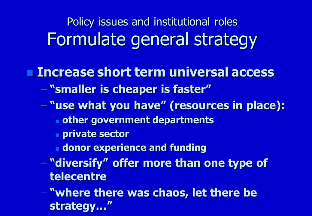 Policy issues and institutional roles Formulate general strategy n (diversify) Telecentre models –Tele-shop –mini-Telecentre –Standard Telecentre –Tele-Hub –Multipurpose Community Telecentre (MCT) –Rural Telephone Co-operatives (RTCs)