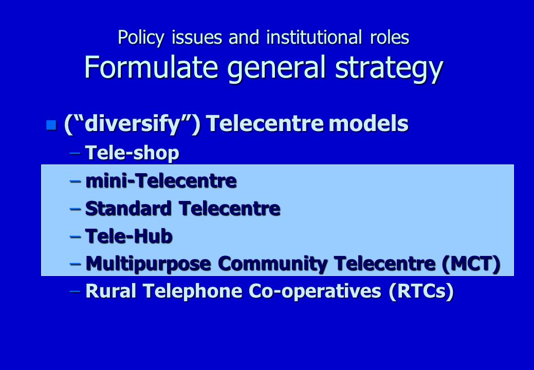 Policy issues and institutional roles Formulate general strategy Telecentre Models