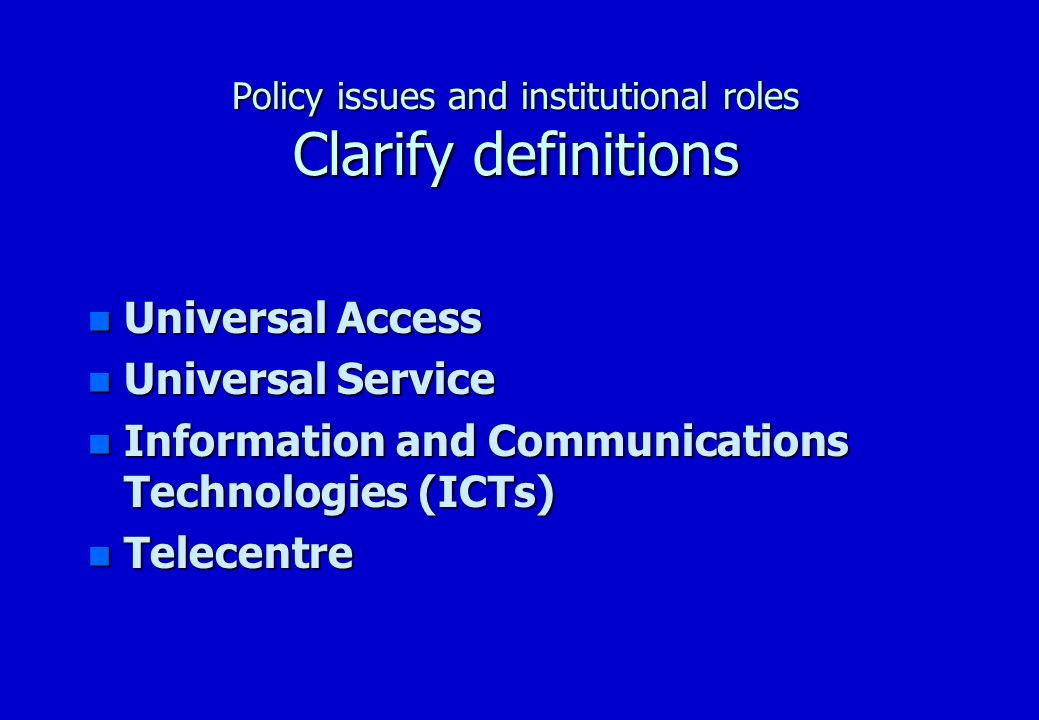 Policy issues and institutional roles Universal Access & Service Definition n From: Universal Access to a telephone line n TO: Universal Access to Information and Communications Technologies (ICTs)