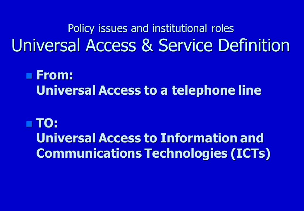 Policy issues and institutional roles Universal Access & Service Definition n Universal Access as bridge to Universal Service n Universal Access still a major goal as far as access to ICTs, where Telecentres play a major role