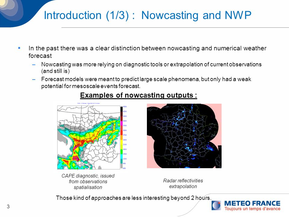 4 Introduction (2/3) : Today Mesoscale models With the onset of convective scale models, now there is a possibility for NWP systems to outperform more traditional and empirical Nowcasting tools : Eg : The French operational model AROME running at 2.5km resolution succeeds in anticipating, quite accurately sometimes, risk inducing events such as heavy rainfall Arome operational configuration : –2.5 km model with its own assimilation system, 720x750 grid points, 60 levels on the vertical, running 4 times a day with a 36 hours term –dedicated assimilation system : adapted background statistics, assimilation of all the data available in large scale model in a higher density mode, assimilation of radar reflectivities.
