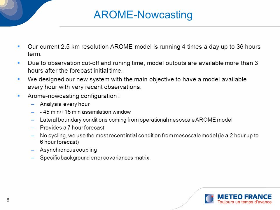 9 Arome-Nowcasting AROME nowcasting will take its initial and boundary conditions from the 8-times-per- day AROME operational.