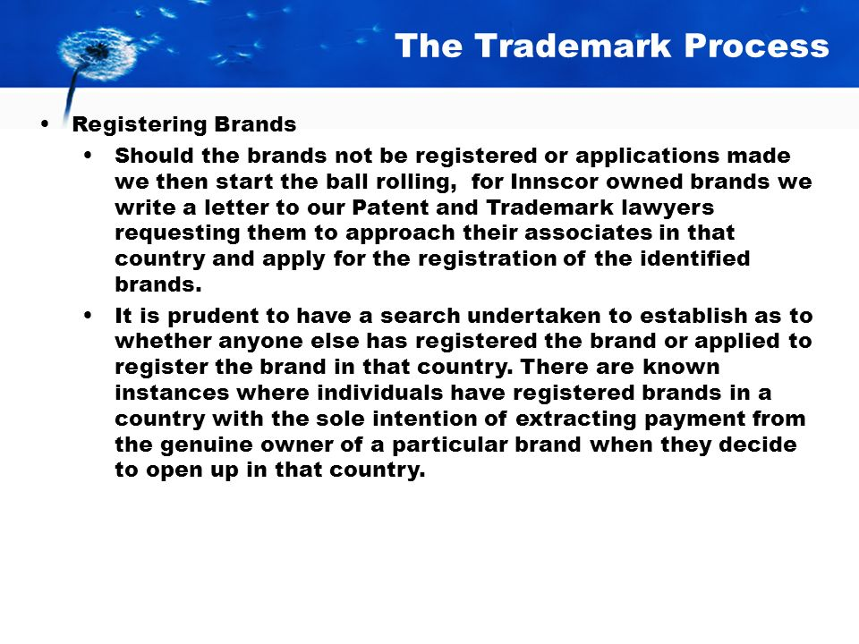 The Trademark Process Registering Brands Should the brands not be registered or applications made we then start the ball rolling, for Innscor owned brands we write a letter to our Patent and Trademark lawyers requesting them to approach their associates in that country and apply for the registration of the identified brands.