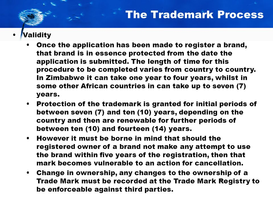 The Trademark Process Validity Once the application has been made to register a brand, that brand is in essence protected from the date the application is submitted.