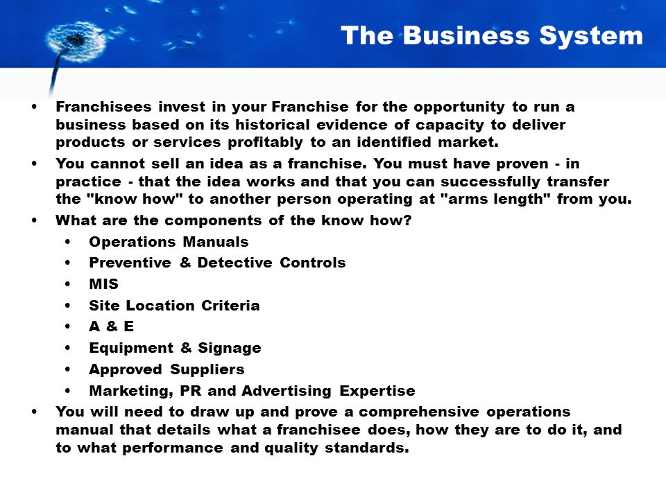 The Business System Franchisees invest in your Franchise for the opportunity to run a business based on its historical evidence of capacity to deliver products or services profitably to an identified market.