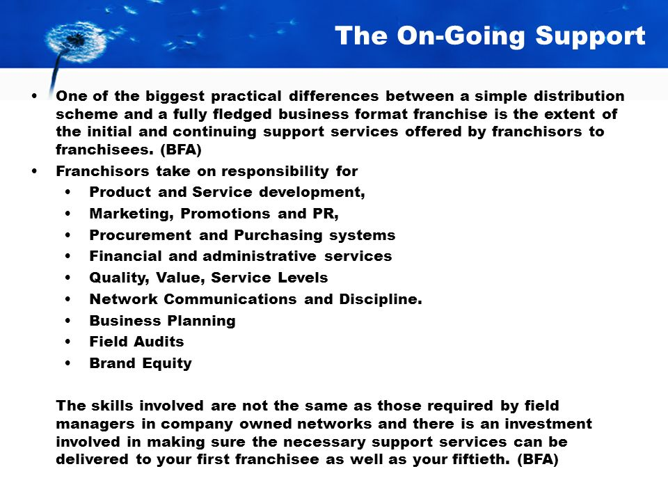 The On-Going Support One of the biggest practical differences between a simple distribution scheme and a fully fledged business format franchise is the extent of the initial and continuing support services offered by franchisors to franchisees.
