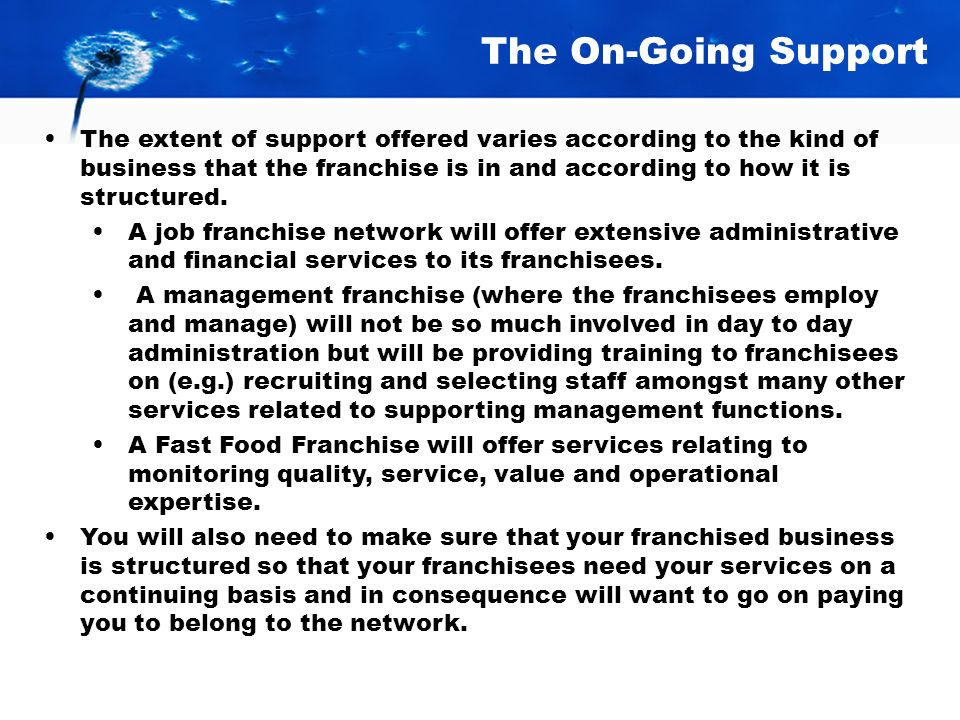 The On-Going Support The extent of support offered varies according to the kind of business that the franchise is in and according to how it is structured.