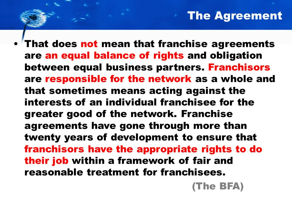 The Agreement That does not mean that franchise agreements are an equal balance of rights and obligation between equal business partners.