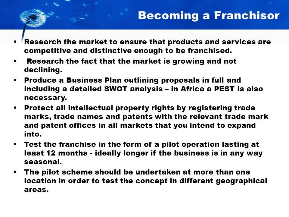 Becoming a Franchisor Research the market to ensure that products and services are competitive and distinctive enough to be franchised.