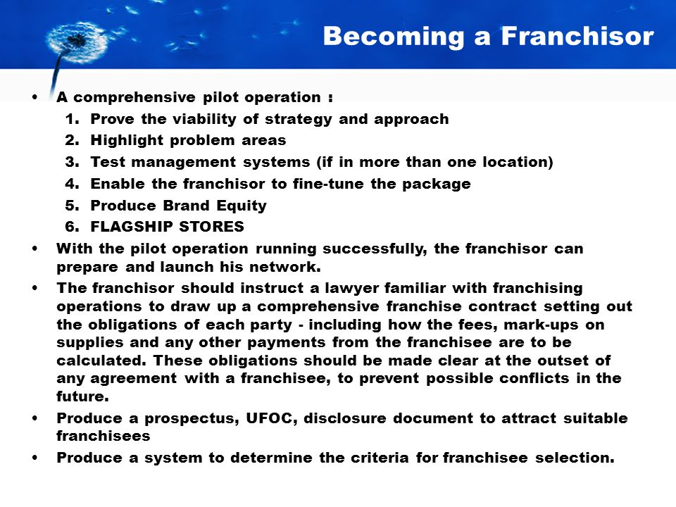 Becoming a Franchisor A comprehensive pilot operation : 1.Prove the viability of strategy and approach 2.Highlight problem areas 3.Test management systems (if in more than one location) 4.Enable the franchisor to fine-tune the package 5.Produce Brand Equity 6.FLAGSHIP STORES With the pilot operation running successfully, the franchisor can prepare and launch his network.
