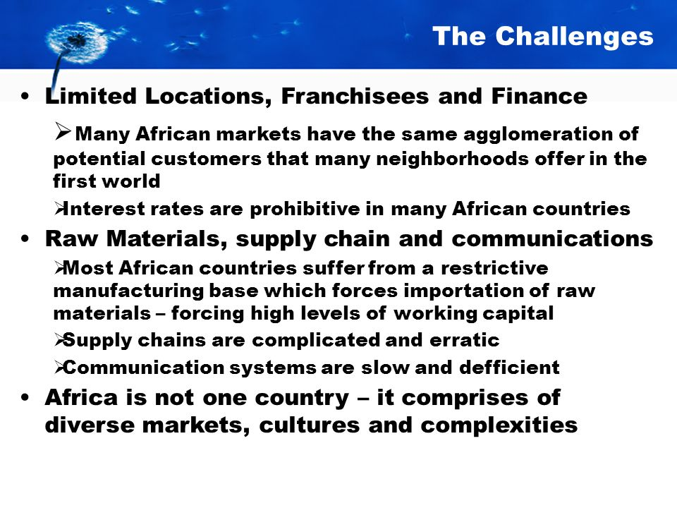 The Challenges Limited Locations, Franchisees and Finance Many African markets have the same agglomeration of potential customers that many neighborhoods offer in the first world Interest rates are prohibitive in many African countries Raw Materials, supply chain and communications Most African countries suffer from a restrictive manufacturing base which forces importation of raw materials – forcing high levels of working capital Supply chains are complicated and erratic Communication systems are slow and defficient Africa is not one country – it comprises of diverse markets, cultures and complexities