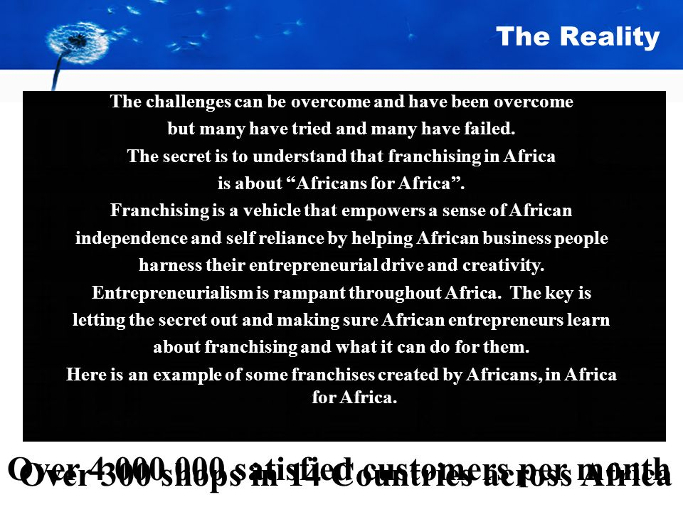The Reality Over 300 shops in 14 Countries across Africa Over 4 000 000 satisfied customers per month The challenges can be overcome and have been overcome but many have tried and many have failed.