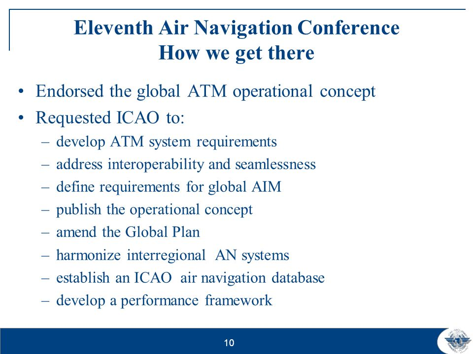 11 Eleventh Air Navigation Conference (AN- Conf/11) Outcome That States and PIRGs consider the Global Air Navigation Plan for CNS/ATM Systems as a catalyst for change, providing a global safety and interoperability framework while allowing regional or local adaptation to efficiently meet regional and local needs