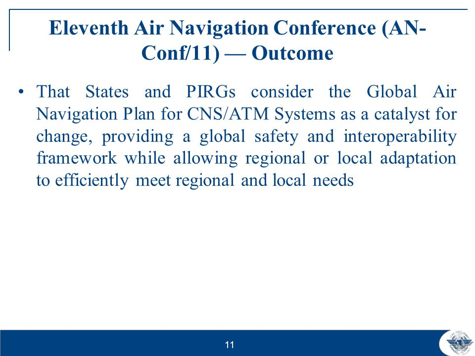12 Partnering with Industry ANC Industry Meeting – Conclusions That those industry partners in a position to do so, work together toward the development of a common roadmap/global action plan, aimed at attaining operational benefits in the near to medium term for inclusion in the ICAO Global Air Navigation Plan
