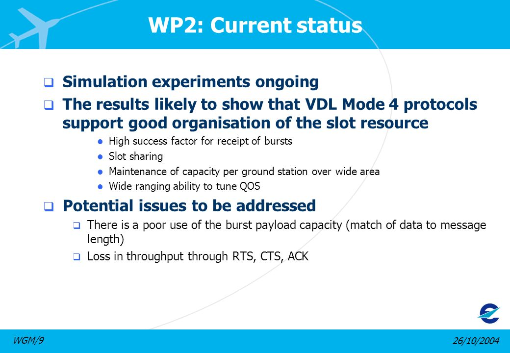 26/10/2004WGM/9 WP3: Realistic scenarios Builds on the previous work by simulating realistic scenarios Traffic based on Core European scenario Data link traffic developed from Link2000 environment Both single and multiple ground station scenarios considered
