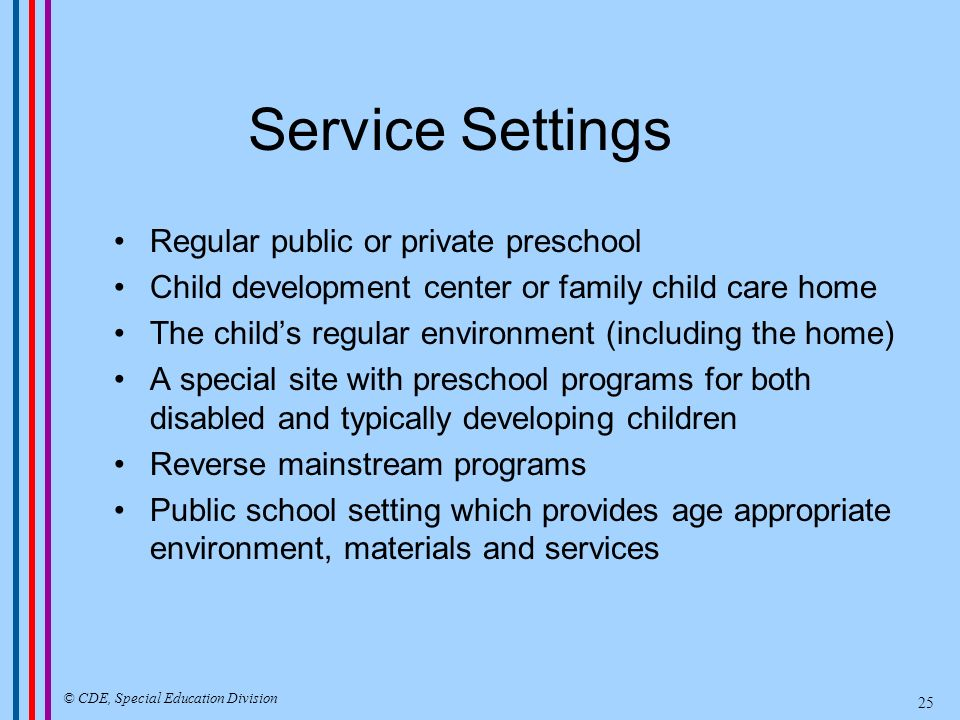 Related Services Audiology Assistive Technology Counseling Early Identification Medical Services (related to identifying needs) Occupational Therapy Parent Counseling and Training Physical Therapy Psychological Services Recreation School Health Services Social Work Services Speech Pathology Transportation © CDE, Special Education Division 26