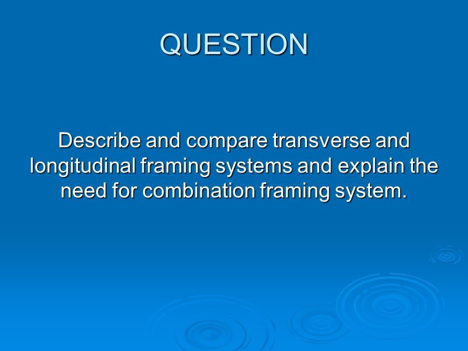 FRAMING SYSTEMS There are three possible ways to fit the secondary supporting members: Transverse Framing System Transverse Framing System Longitudinal Framing System Longitudinal Framing System Combined or Mixed Framing System Combined or Mixed Framing System