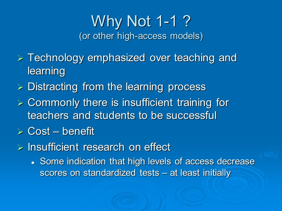 Implementation Models Research has not certainly shown the type of model that maximizes student achievement Research has not certainly shown the type of model that maximizes student achievement Center-based / model classrooms Center-based / model classrooms Traditional labs Traditional labs One-to-one access One-to-one access Are there ways to realize the benefits of a true one-to-one model at lower cost.