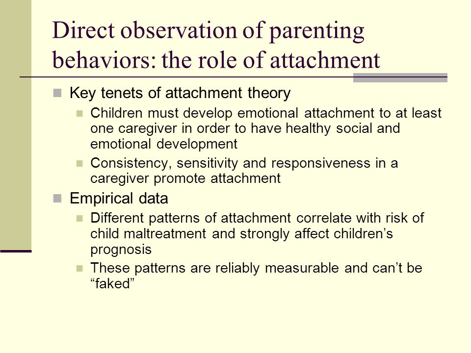 How attachment patterns are measured Videotaped separation and reunion Parent and child, alone in a room, are asked to play Parent is asked to leave for 3 minutes; a stranger (clinician or research assistant) stays with the child Parent returns This separation and reunion are repeated Scoring (Crittenden Index) Childs behaviors on reunion Parents behaviors on reunion