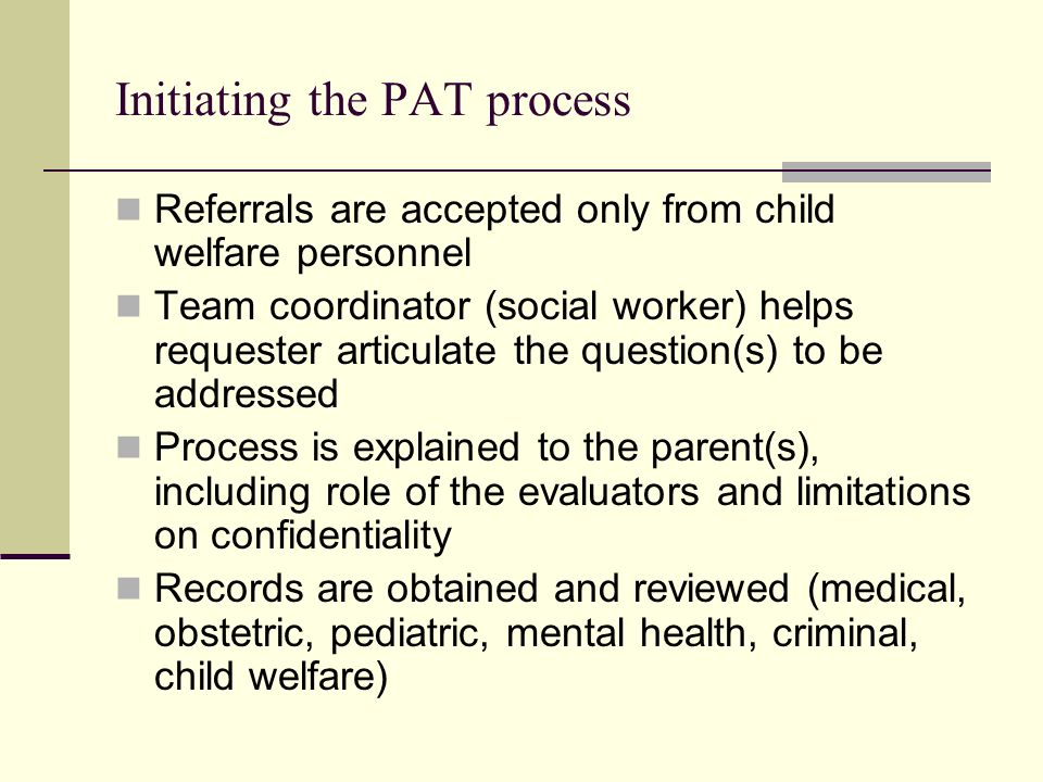 PAT evaluation Psychiatrist Psychiatric interview Scale for Assessment of Insight Psychologist Semi-structured parenting interview Validated questionnaires Systematized, videotaped, scored direct observation of parent-child interactions Psychological and developmental assessment of children (interviews and standardized measures) Social worker Collateral history from significant others Direct observation of, and in, the home environment Structured and clinical assessment of social support network