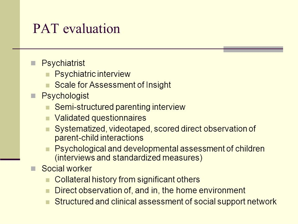 PAT psychiatric evaluations Determine the psychiatric diagnosis or diagnoses, if any Assess the parents insight into the psychiatric condition In conjunction with other parts of the parenting assessment, assess the specific impact of psychiatric symptoms on parenting At baseline During acute episodes of illness Treatment considerations Assess the efficacy of the parents current mental health treatment Assess the parents adherence to the current mental health treatment Determine whether any change in the mental health treatment plan is likely to improve parenting capability